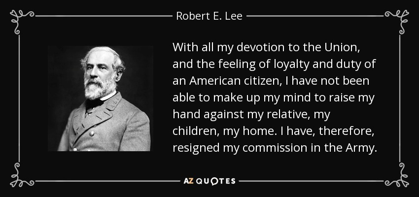 With all my devotion to the Union, and the feeling of loyalty and duty of an American citizen, I have not been able to make up my mind to raise my hand against my relative, my children, my home. I have, therefore, resigned my commission in the Army. - Robert E. Lee