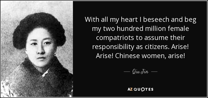 With all my heart I beseech and beg my two hundred million female compatriots to assume their responsibility as citizens. Arise! Arise! Chinese women, arise! - Qiu Jin