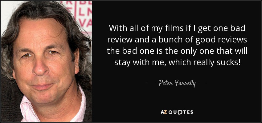 With all of my films if I get one bad review and a bunch of good reviews the bad one is the only one that will stay with me, which really sucks! - Peter Farrelly