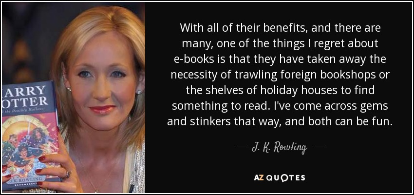 With all of their benefits, and there are many, one of the things I regret about e-books is that they have taken away the necessity of trawling foreign bookshops or the shelves of holiday houses to find something to read. I've come across gems and stinkers that way, and both can be fun. - J. K. Rowling