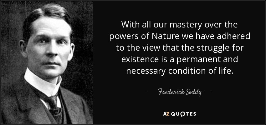 With all our mastery over the powers of Nature we have adhered to the view that the struggle for existence is a permanent and necessary condition of life. - Frederick Soddy