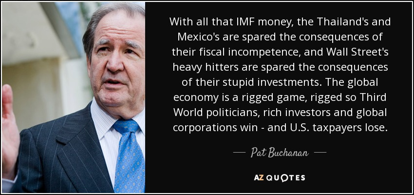 With all that IMF money, the Thailand's and Mexico's are spared the consequences of their fiscal incompetence, and Wall Street's heavy hitters are spared the consequences of their stupid investments. The global economy is a rigged game, rigged so Third World politicians, rich investors and global corporations win - and U.S. taxpayers lose. - Pat Buchanan