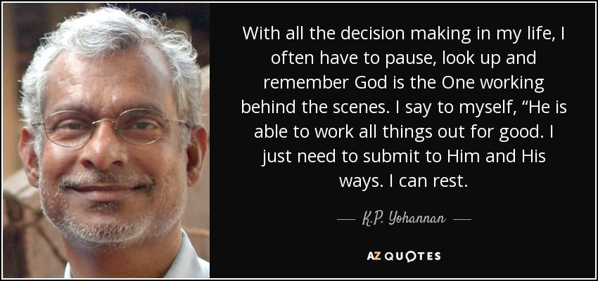 "With all the decision making in my life, I often have to pause, look up and remember God is the One working behind the scenes. I say to myself, ""He is able to work all things out for good. I just need to submit to Him and His ways. I can rest. - K.P. Yohannan"