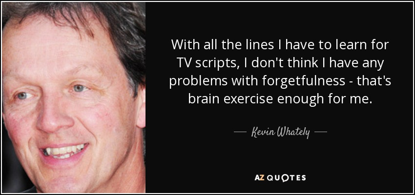 With all the lines I have to learn for TV scripts, I don't think I have any problems with forgetfulness - that's brain exercise enough for me. - Kevin Whately