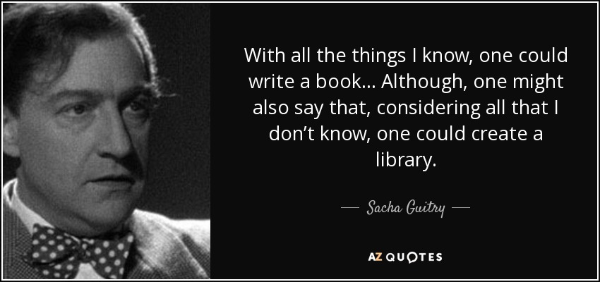 With all the things I know, one could write a book... Although, one might also say that, considering all that I don't know, one could create a library. - Sacha Guitry