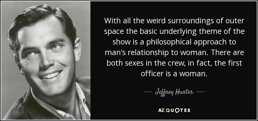 With all the weird surroundings of outer space the basic underlying theme of the show is a philosophical approach to man's relationship to woman. There are both sexes in the crew, in fact, the first officer is a woman. - Jeffrey Hunter