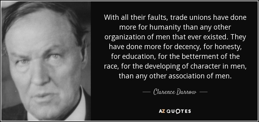 With all their faults, trade unions have done more for humanity than any other organization of men that ever existed. They have done more for decency, for honesty, for education, for the betterment of the race, for the developing of character in men, than any other association of men. - Clarence Darrow