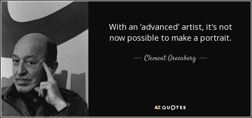 With an 'advanced' artist, it's not now possible to make a portrait. - Clement Greenberg