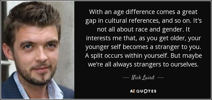 With an age difference comes a great gap in cultural references, and so on. It's not all about race and gender. It interests me that, as you get older, your younger self becomes a stranger to you. A split occurs within yourself. But maybe we're all always strangers to ourselves. - Nick Laird