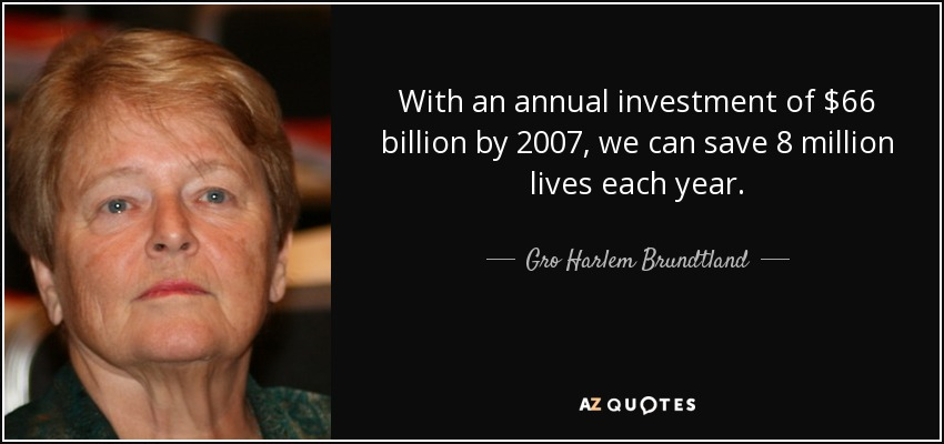 With an annual investment of $66 billion by 2007, we can save 8 million lives each year. - Gro Harlem Brundtland