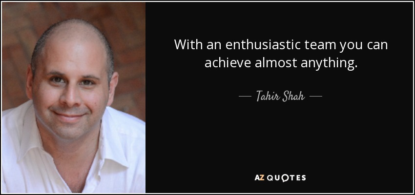 With an enthusiastic team you can achieve almost anything. - Tahir Shah