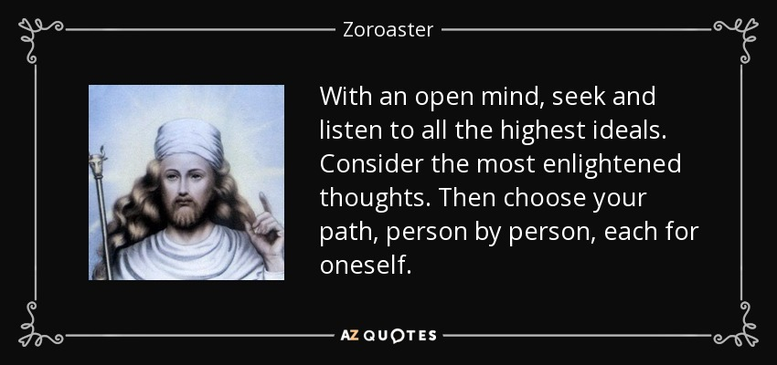With an open mind, seek and listen to all the highest ideals. Consider the most enlightened thoughts. Then choose your path, person by person, each for oneself. - Zoroaster