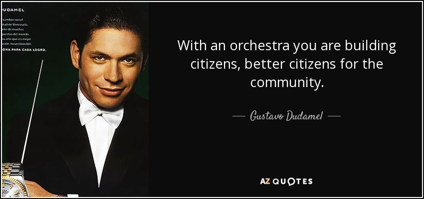 With an orchestra you are building citizens, better citizens for the community. - Gustavo Dudamel