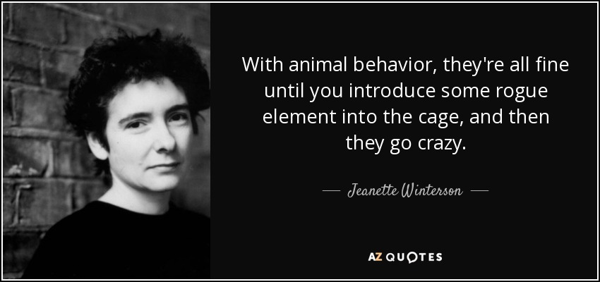 With animal behavior, they're all fine until you introduce some rogue element into the cage, and then they go crazy. - Jeanette Winterson
