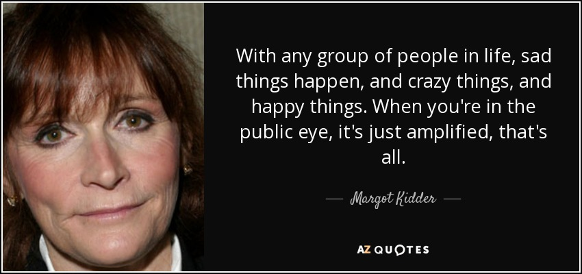 With any group of people in life, sad things happen, and crazy things, and happy things. When you're in the public eye, it's just amplified, that's all. - Margot Kidder