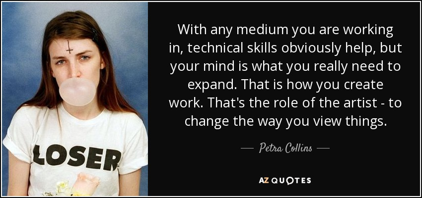 With any medium you are working in, technical skills obviously help, but your mind is what you really need to expand. That is how you create work. That's the role of the artist - to change the way you view things. - Petra Collins