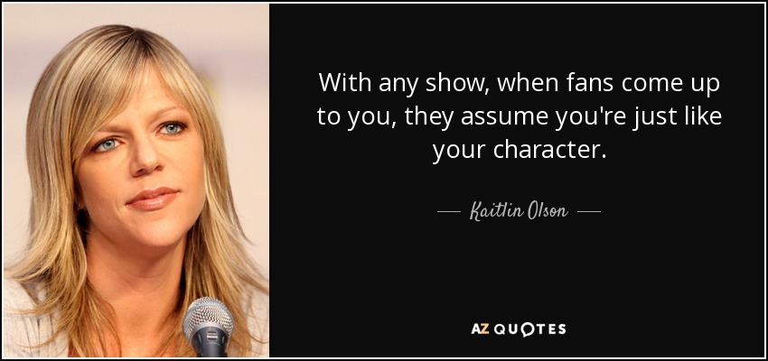 With any show, when fans come up to you, they assume you're just like your character. - Kaitlin Olson