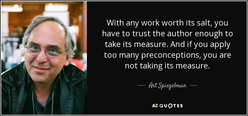 With any work worth its salt, you have to trust the author enough to take its measure. And if you apply too many preconceptions, you are not taking its measure. - Art Spiegelman