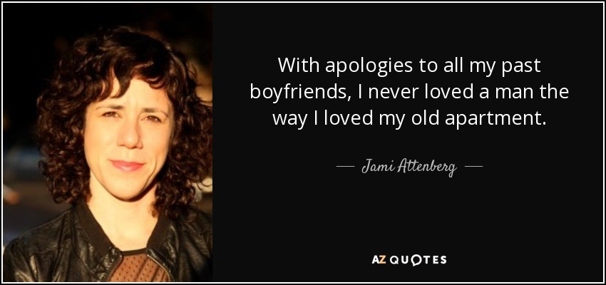 With apologies to all my past boyfriends, I never loved a man the way I loved my old apartment. - Jami Attenberg