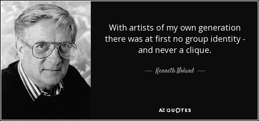 With artists of my own generation there was at first no group identity - and never a clique. - Kenneth Noland