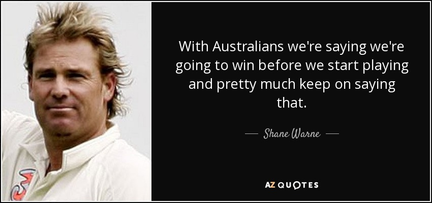 With Australians we're saying we're going to win before we start playing and pretty much keep on saying that. - Shane Warne