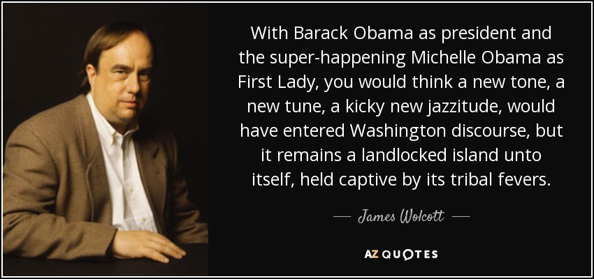 With Barack Obama as president and the super-happening Michelle Obama as First Lady, you would think a new tone, a new tune, a kicky new jazzitude, would have entered Washington discourse, but it remains a landlocked island unto itself, held captive by its tribal fevers. - James Wolcott