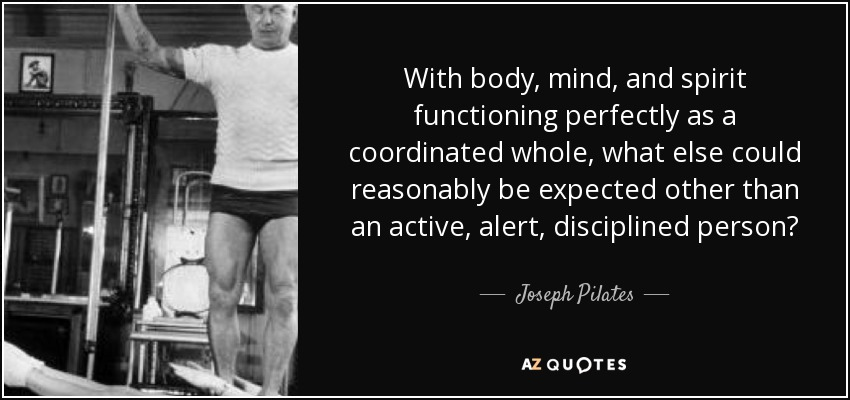 Joseph Pilates Quote: With Body, Mind, And Spirit