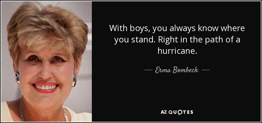 With boys, you always know where you stand. Right in the path of a hurricane. - Erma Bombeck