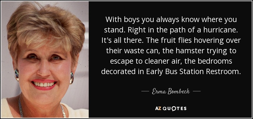 With boys you always know where you stand. Right in the path of a hurricane. It's all there. The fruit flies hovering over their waste can, the hamster trying to escape to cleaner air, the bedrooms decorated in Early Bus Station Restroom. - Erma Bombeck