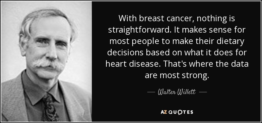 With breast cancer, nothing is straightforward. It makes sense for most people to make their dietary decisions based on what it does for heart disease. That's where the data are most strong. - Walter Willett