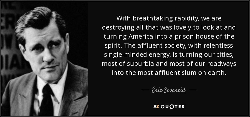With breathtaking rapidity, we are destroying all that was lovely to look at and turning America into a prison house of the spirit. The affluent society, with relentless single-minded energy, is turning our cities, most of suburbia and most of our roadways into the most affluent slum on earth. - Eric Sevareid