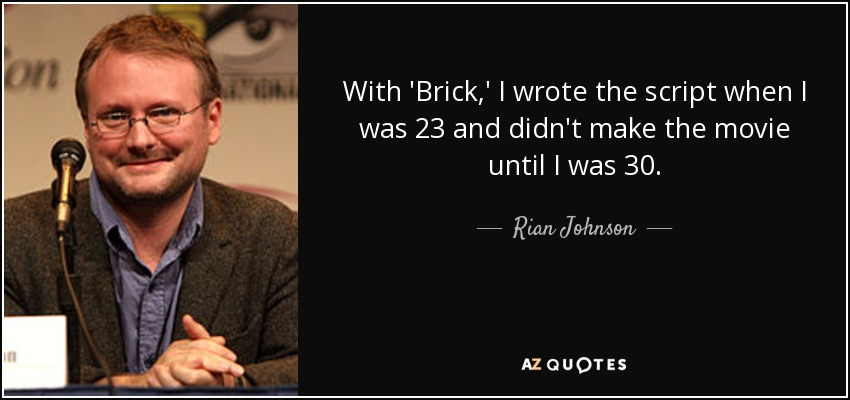 With 'Brick,' I wrote the script when I was 23 and didn't make the movie until I was 30. - Rian Johnson