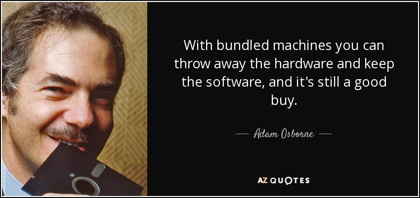 With bundled machines you can throw away the hardware and keep the software, and it's still a good buy. - Adam Osborne