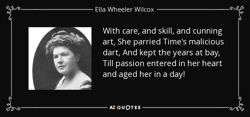 With care, and skill, and cunning art, She parried Time's malicious dart, And kept the years at bay, Till passion entered in her heart and aged her in a day! - Ella Wheeler Wilcox