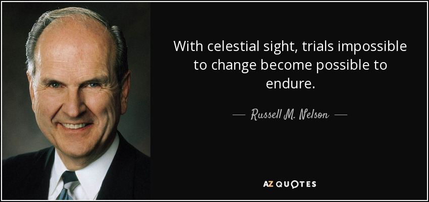 With celestial sight, trials impossible to change become possible to endure. - Russell M. Nelson
