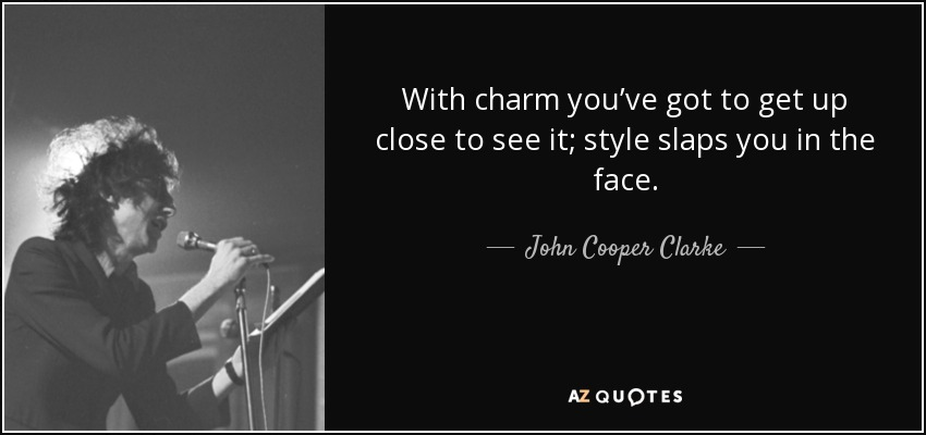 Slaps Quotes | John Cooper Clarke Quote With Charm You Ve Got To Get Up Close To