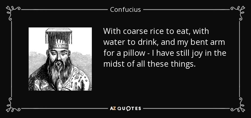 With coarse rice to eat, with water to drink, and my bent arm for a pillow - I have still joy in the midst of all these things. - Confucius