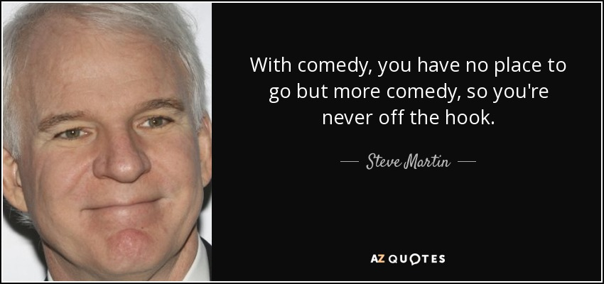 With comedy, you have no place to go but more comedy, so you're never off the hook. - Steve Martin