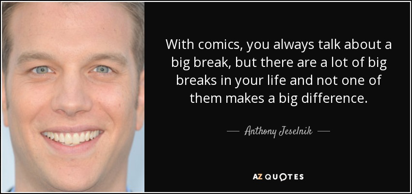 With comics, you always talk about a big break, but there are a lot of big breaks in your life and not one of them makes a big difference. - Anthony Jeselnik