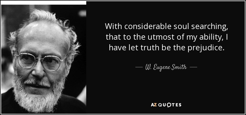 With considerable soul searching, that to the utmost of my ability, I have let truth be the prejudice. - W. Eugene Smith
