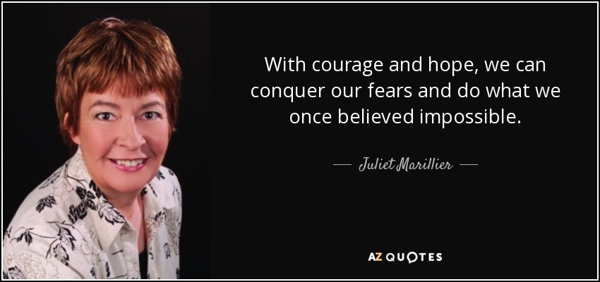 With courage and hope, we can conquer our fears and do what we once believed impossible. - Juliet Marillier