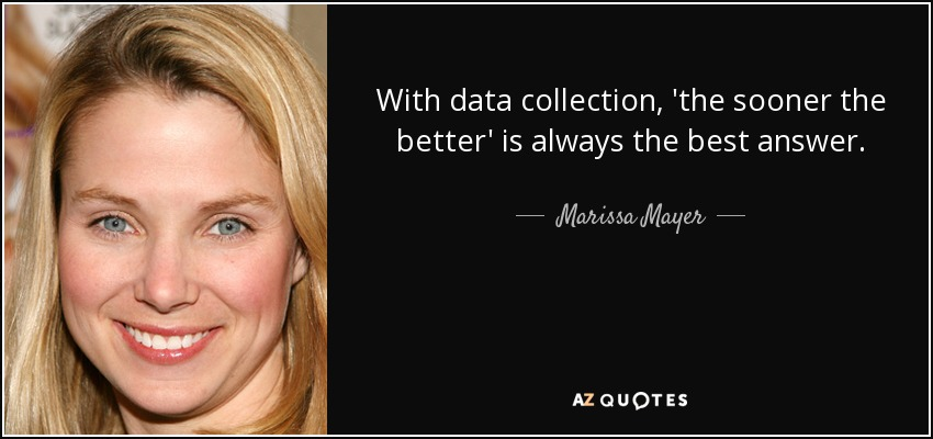 With data collection, 'the sooner the better' is always the best answer. - Marissa Mayer