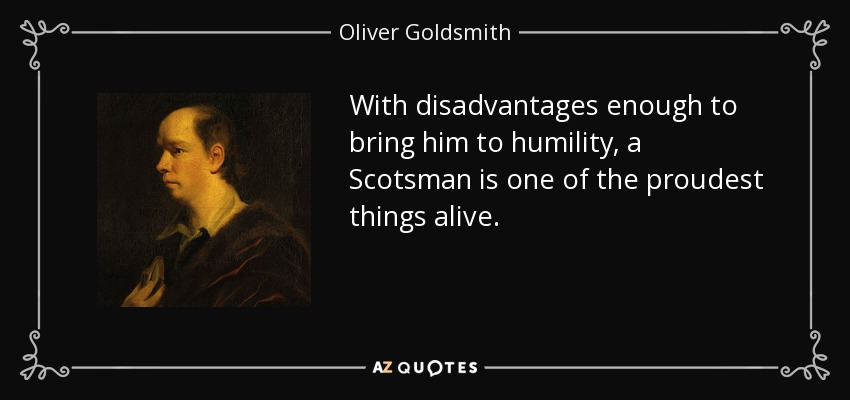 With disadvantages enough to bring him to humility, a Scotsman is one of the proudest things alive. - Oliver Goldsmith