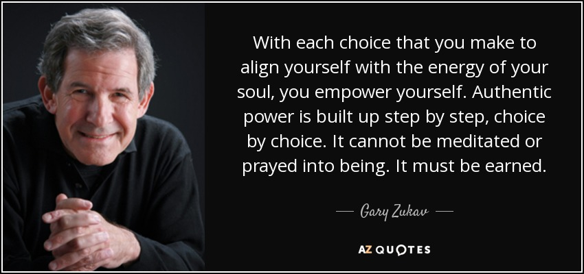 With each choice that you make to align yourself with the energy of your soul, you empower yourself. Authentic power is built up step by step, choice by choice. It cannot be meditated or prayed into being. It must be earned. - Gary Zukav