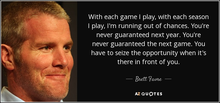 With each game I play, with each season I play, I'm running out of chances. You're never guaranteed next year. You're never guaranteed the next game. You have to seize the opportunity when it's there in front of you. - Brett Favre