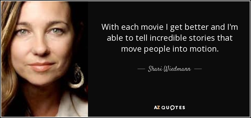 With each movie I get better and I'm able to tell incredible stories that move people into motion. - Shari Wiedmann