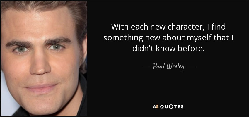 With each new character, I find something new about myself that I didn't know before. - Paul Wesley