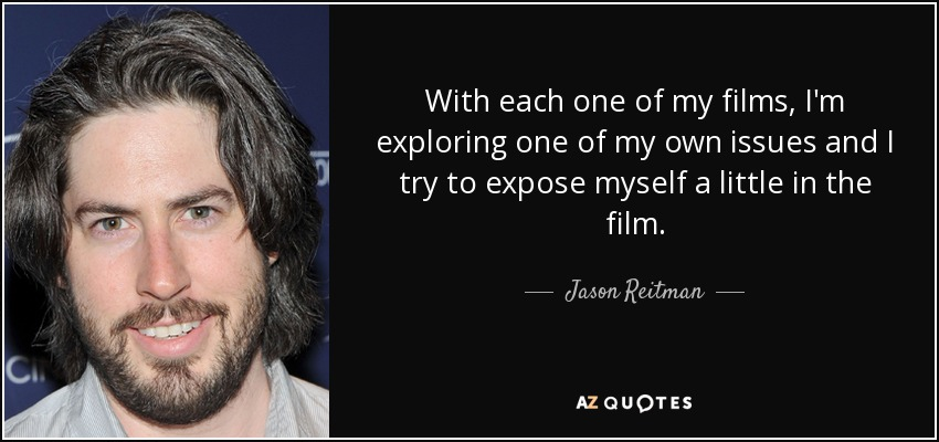 With each one of my films, I'm exploring one of my own issues and I try to expose myself a little in the film. - Jason Reitman