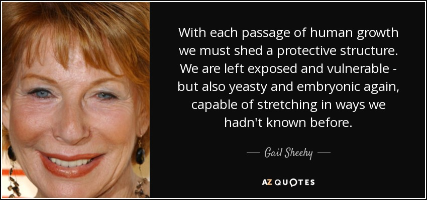 With each passage of human growth we must shed a protective structure . We are left exposed and vulnerable - but also yeasty and embryonic again, capable of stretching in ways we hadn't known before. - Gail Sheehy