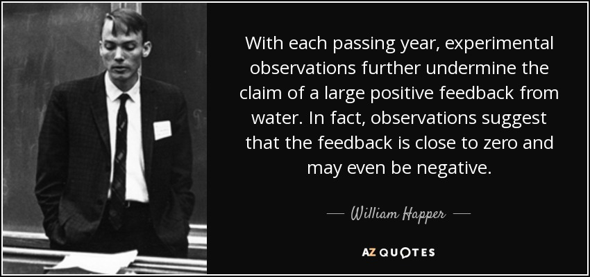With each passing year, experimental observations further undermine the claim of a large positive feedback from water. In fact, observations suggest that the feedback is close to zero and may even be negative. - William Happer